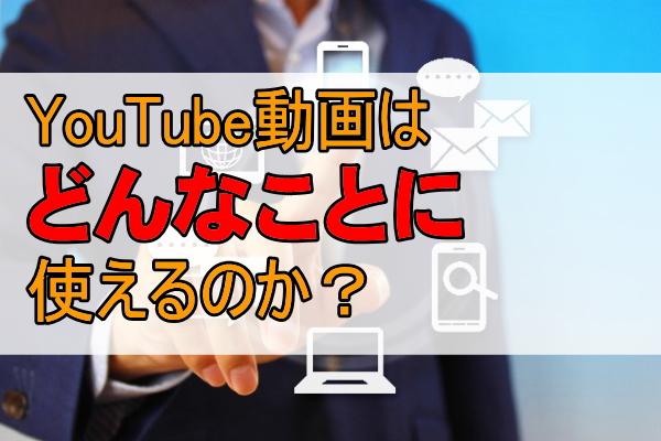 YouTube動画はどんなことに使えるのか